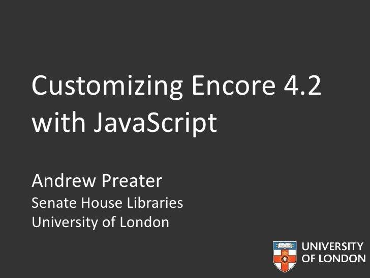 Customizing Encore 4.2with JavaScriptAndrew PreaterSenate House LibrariesUniversity of London