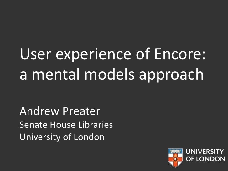 User experience of Encore:a mental models approachAndrew PreaterSenate House LibrariesUniversity of London