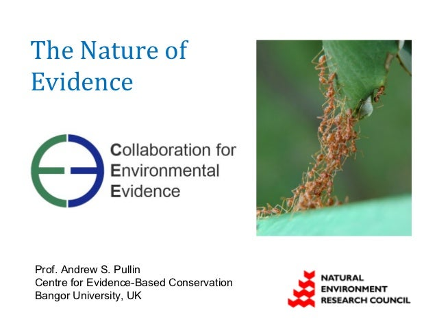 The Nature ofEvidenceProf. Andrew S. PullinCentre for Evidence-Based ConservationBangor University, UK