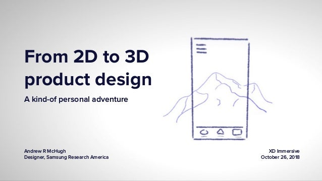 From 2D to 3D product design A kind-of personal adventure Andrew R McHugh Designer, Samsung Research America XD Immersive ...
