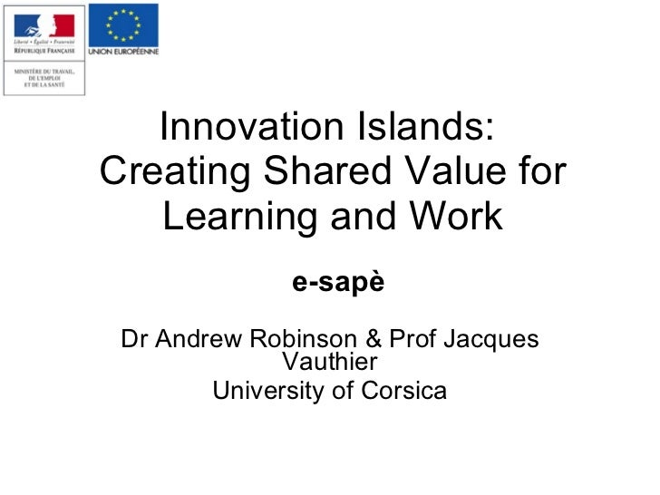 Innovation Islands:  Creating Shared Value for Learning and Work Dr Andrew Robinson & Prof Jacques Vauthier University of ...