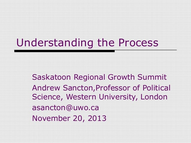 Understanding the Process Saskatoon Regional Growth Summit Andrew Sancton,Professor of Political Science, Western Universi...