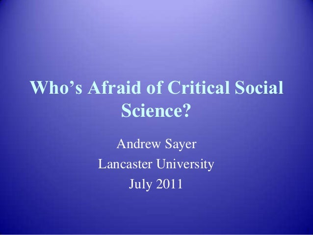 """Who""""s Afraid of Critical Social Science? Andrew Sayer Lancaster University July 2011"""