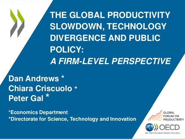 THE GLOBAL PRODUCTIVITY SLOWDOWN, TECHNOLOGY DIVERGENCE AND PUBLIC POLICY: A FIRM-LEVEL PERSPECTIVE Dan Andrews * Chiara C...