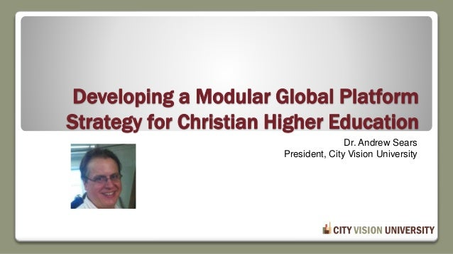 Developing a Modular Global Platform Strategy for Christian Higher Education Dr. Andrew Sears President, City Vision Unive...