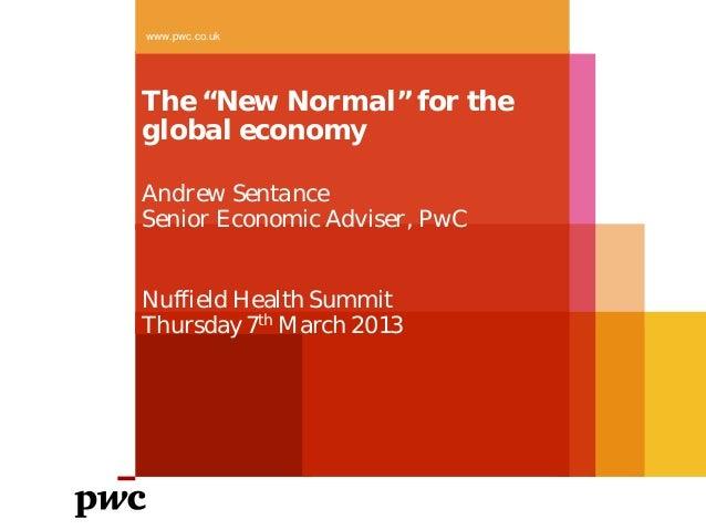 "www.pwc.co.ukThe ""New Normal"" for theglobal economyAndrew SentanceSenior Economic Adviser, PwCNuffield Health SummitThursd..."