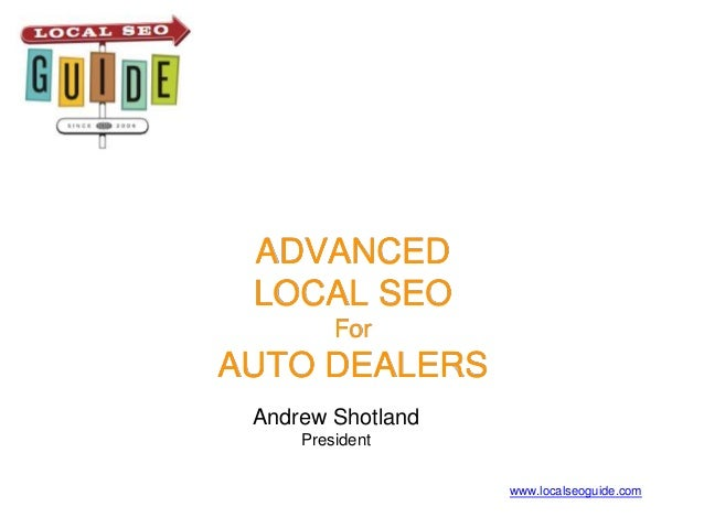 ADVANCED LOCAL SEO For AUTO DEALERS Andrew Shotland President www.localseoguide.com
