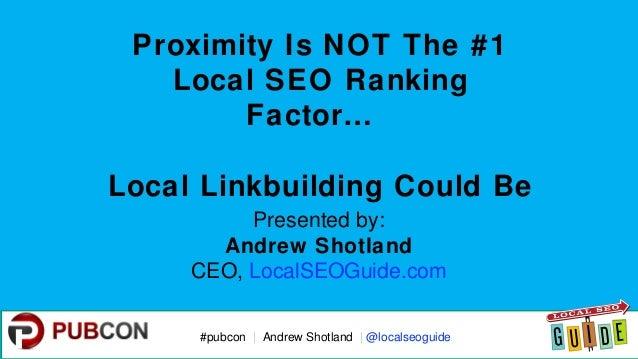 #pubcon#pubcon   Andrew Shotland   @localseoguide Proximity Is NOT The #1 Local SEO Ranking Factor… Local Linkbuilding Cou...