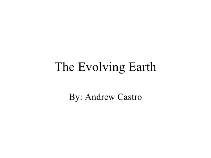 The Evolving Earth By: Andrew Castro