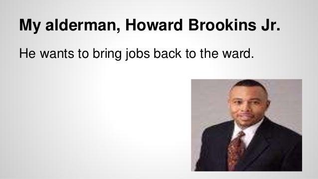 My alderman, Howard Brookins Jr. He wants to bring jobs back to the ward.