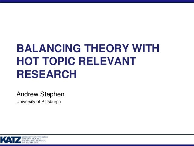 BALANCING THEORY WITH HOT TOPIC RELEVANT RESEARCH Andrew Stephen University of Pittsburgh