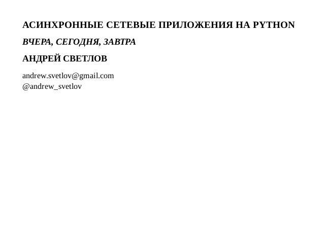 АСИНХРОННЫЕСЕТЕВЫЕПРИЛОЖЕНИЯНАPYTHON ВЧЕРА,СЕГОДНЯ,ЗАВТРА АНДРЕЙСВЕТЛОВ andrew.svetlov@gmail.com @andrew_svetlov