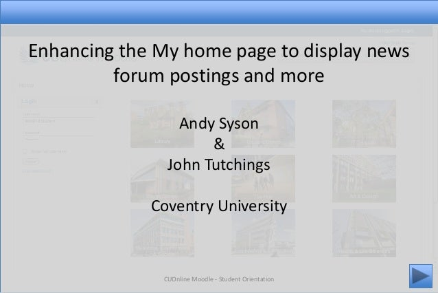 CUOnline Moodle - Student Orientation 1 Enhancing the My home page to display news forum postings and more Andy Syson & Jo...