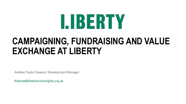 CAMPAIGNING, FUNDRAISING AND VALUE EXCHANGE AT LIBERTY Andrew Taylor-Dawson: Development Manager Andrewt@libertyhumanright...