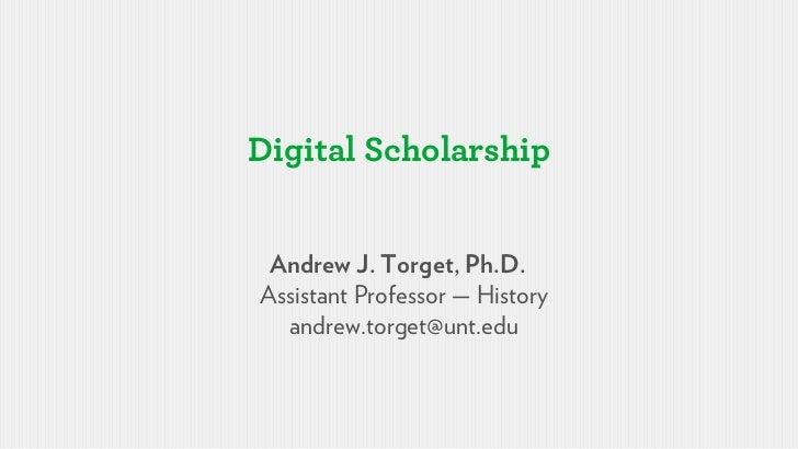 Digital Scholarship Andrew J. Torget, Ph.D.Assistant Professor — History  andrew.torget@unt.edu
