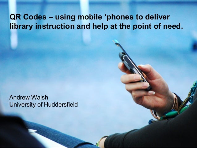 Andrew Walsh University of Huddersfield QR Codes – using mobile 'phones to deliver library instruction and help at the poi...