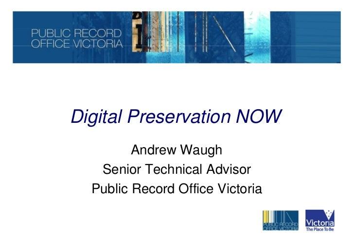 Digital Preservation NOW         Andrew Waugh   Senior Technical Advisor  Public Record Office Victoria