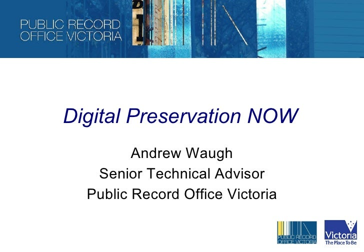 Digital Preservation NOW Andrew Waugh Senior Technical Advisor Public Record Office Victoria