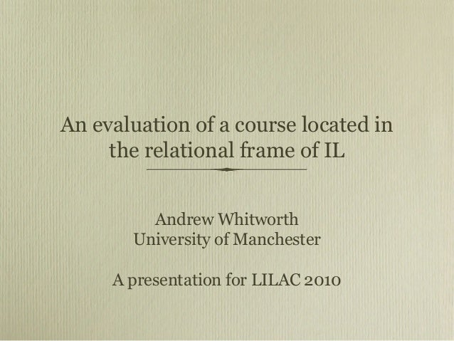 An evaluation of a course located in the relational frame of IL Andrew Whitworth University of Manchester A presentation f...