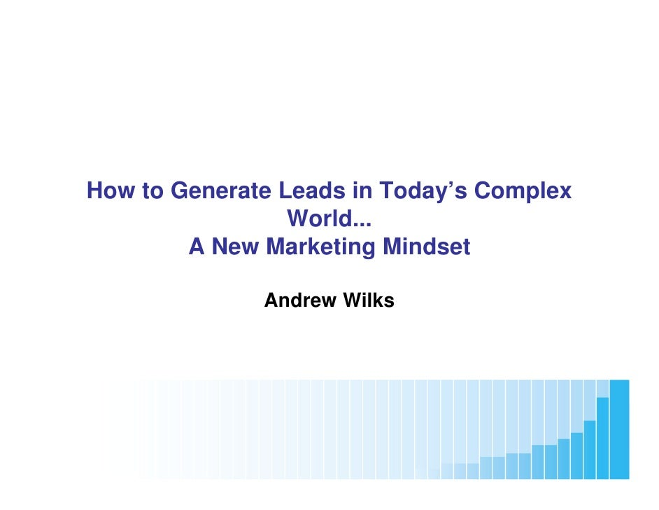 How to Generate Leads in Today's Complex                    World...           A New Marketing Mindset                    ...