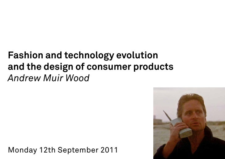 Fashion and technology evolutionand the design of consumer productsAndrew Muir WoodMonday 12th September 2011