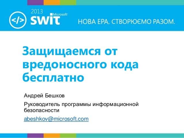 Защищаемся от вредоносного кода бесплатно Андрей Бешков Руководитель программы информационной безопасности  abeshkov@micro...