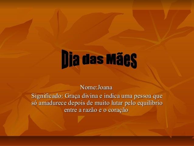 Nome:JoanaNome:Joana Significado: Graça divina e indica uma pessoa queSignificado: Graça divina e indica uma pessoa que só...