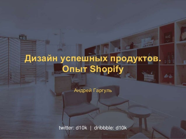 Дизайн успешных продуктов. Опыт Shopify Андрей Гаргуль twitter: d10k | dribbble: d10k