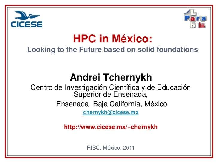 HPC in México:Looking to the Future based on solid foundations           Andrei TchernykhCentro de Investigación Científic...
