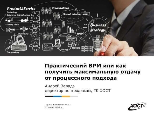Группа Компаний ХОСТ Практический BPM или как получить максимальную отдачу от процессного подхода Андрей Завада директор п...