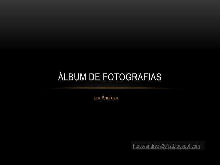 ÁLBUM DE FOTOGRAFIAS      por Andreza                    htpp://andreza2012.blogspot.com