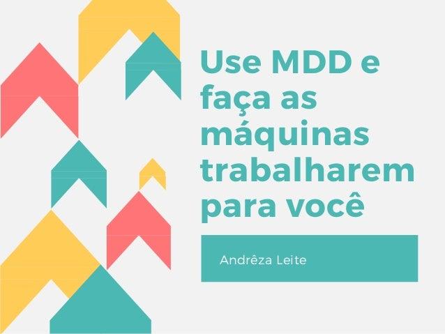 Use MDD e faça as máquinas trabalharem para você Andrêza Leite