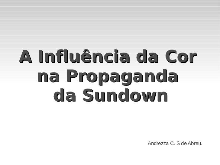 A Influência da Cor  na Propaganda    da Sundown             Andrezza C. S de Abreu.