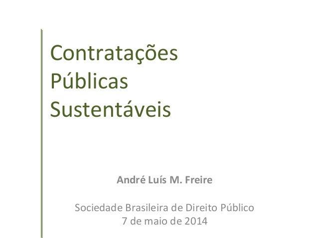 Contratações Públicas Sustentáveis André Luís M. Freire Sociedade Brasileira de Direito Público 7 de maio de 2014