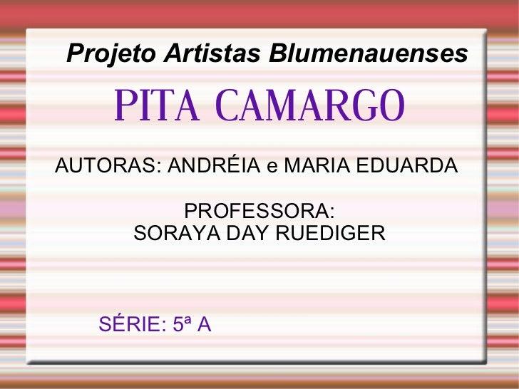 Projeto Artistas Blumenauenses PITA CAMARGO AUTORAS: ANDRÉIA e MARIA EDUARDA  PROFESSORA: SORAYA DAY RUEDIGER SÉRIE: 5ª A