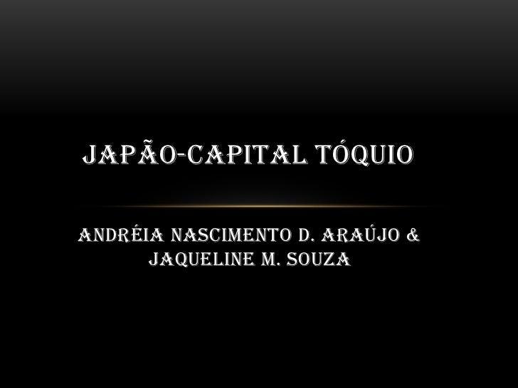 JAPÃO-CAPITAL TÓQUIOAndréia Nascimento D. Araújo &      Jaqueline M. Souza