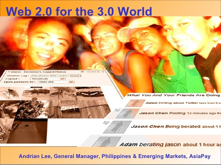 Web 2.0 for the 3.0 World Andrian Lee, General Manager, Philippines & Emerging Markets, AsiaPay