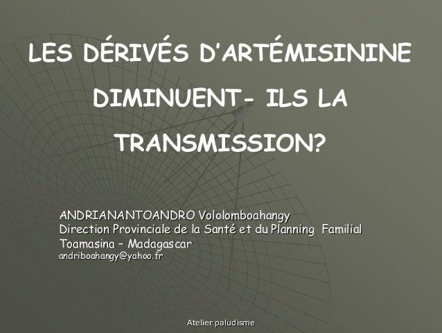 LES DÉRIVÉS D'ARTÉMISININE         DIMINUENT- ILS LA             TRANSMISSION?  ANDRIANANTOANDRO Vololomboahangy  Directio...