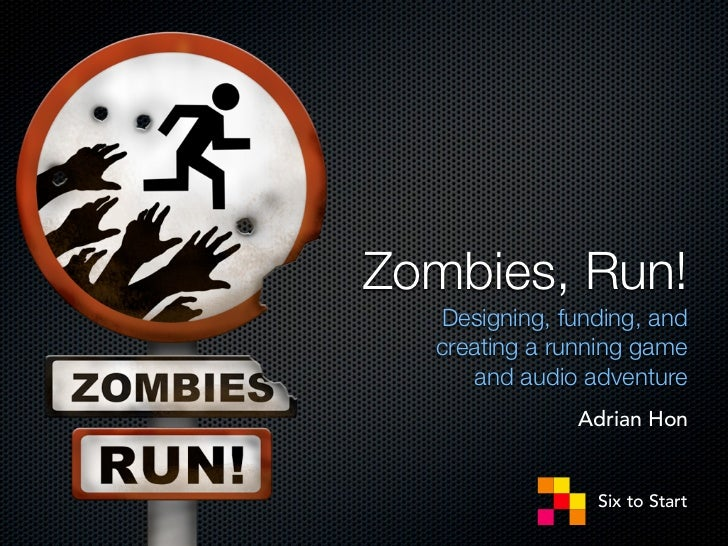 Zombies, Run!  Designing, funding, and  creating a running game     and audio adventure              Adrian Hon           ...