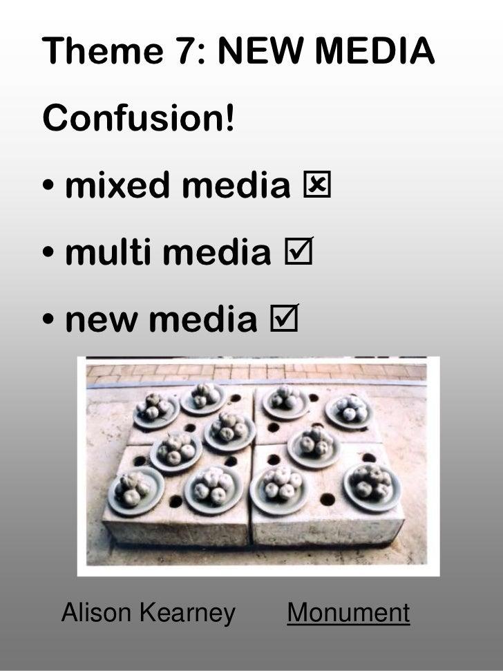 Theme 7: NEW MEDIAConfusion!• mixed media • multi media • new media  Alison Kearney   Monument