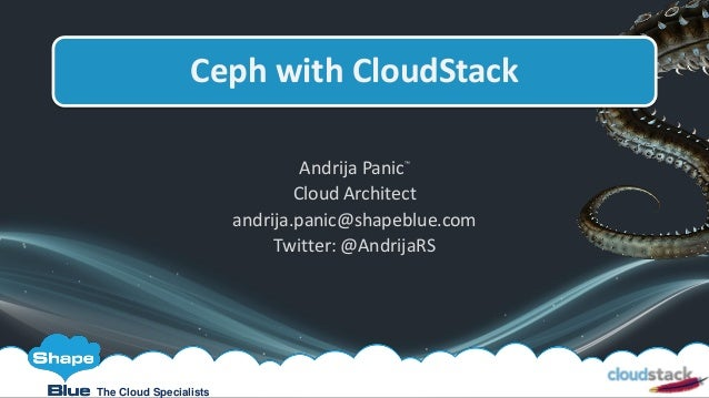 Andrija Panic™ Cloud Architect andrija.panic@shapeblue.com Twitter: @AndrijaRS Ceph with CloudStack The Cloud Specialists