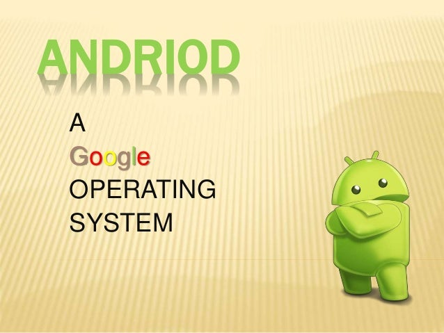 ANDRIOD A Google OPERATING SYSTEM