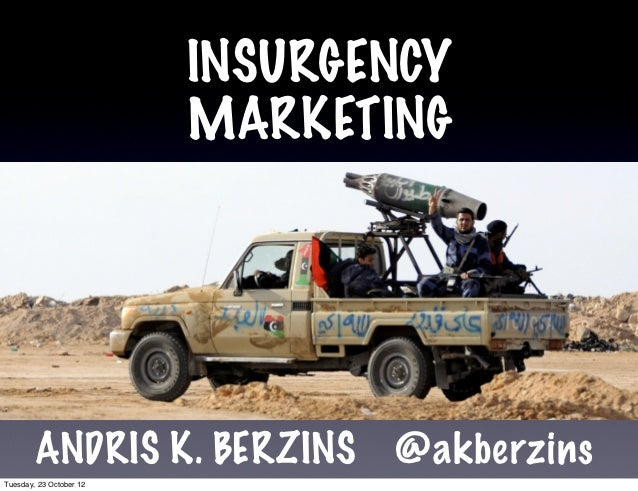 INSURGENCY                         MARKETING        ANDRIS K. BERZINS       @akberzinsTuesday, 23 October 12