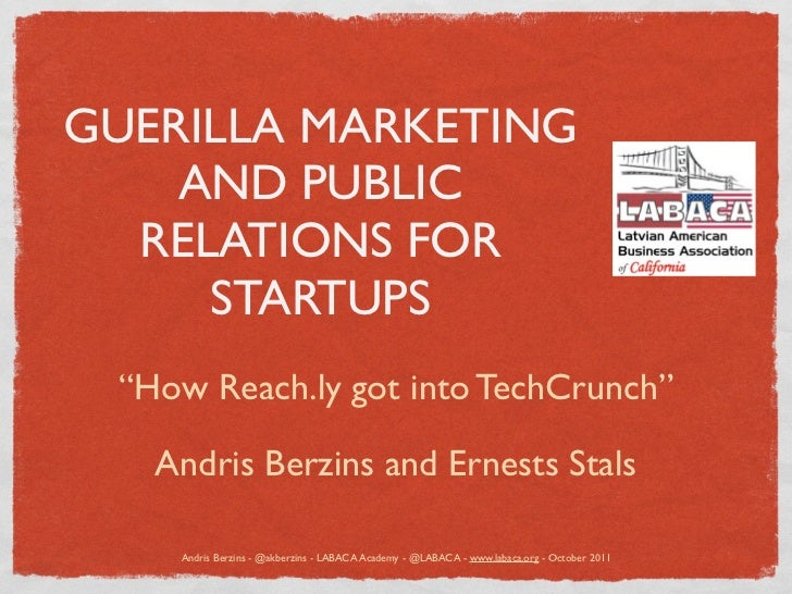 "GUERILLA MARKETING    AND PUBLIC  RELATIONS FOR     STARTUPS ""How Reach.ly got into TechCrunch""   Andris Berzins and Ernes..."