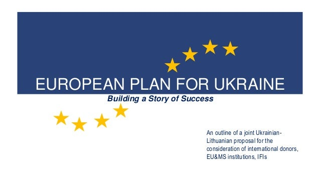 EUROPEAN PLAN FOR UKRAINE Building a Story of Success An outline of a joint Ukrainian- Lithuanian proposal for the conside...
