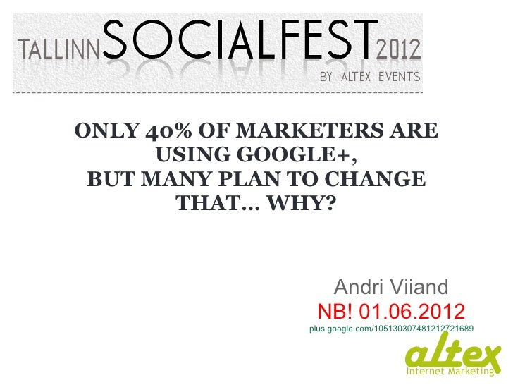 ONLY 40% OF MARKETERS ARE      USING GOOGLE+, BUT MANY PLAN TO CHANGE       THAT… WHY?                  Andri Viiand      ...