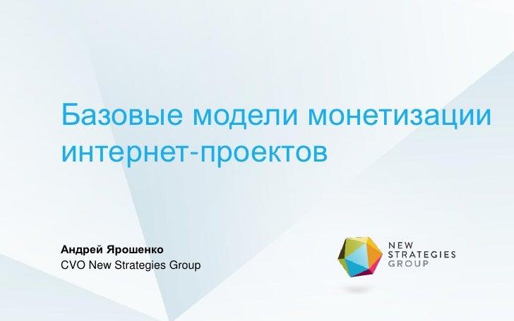 Базовые модели монетизацииинтернет-проектовАндрей ЯрошенкоCVO New Strategies Group