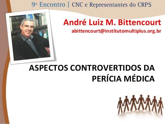 André Luiz M. Bittencourt  abittencourt@institutomultiplus.org.br  ASPECTOS CONTROVERTIDOS DA  PERÍCIA MÉDICA