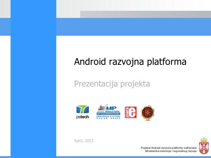 Prezentacija projekta April, 2011 Android razvojna platforma Projekat Android razvojne platforme sufinansira Ministarstva ...