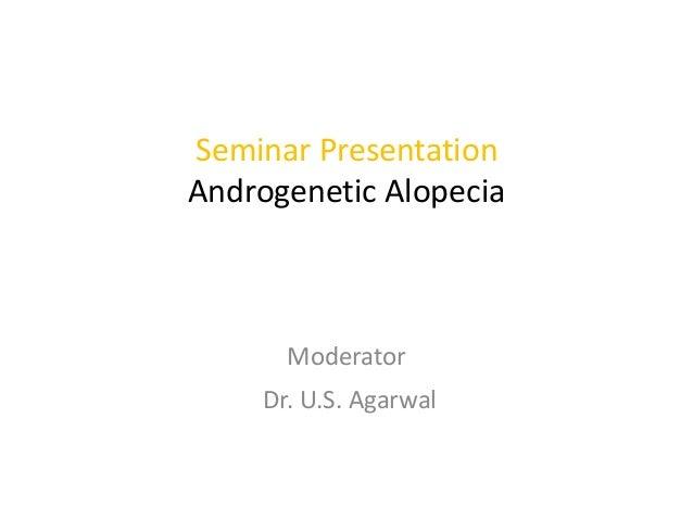 Seminar Presentation Androgenetic Alopecia  Moderator  Dr. U.S. Agarwal